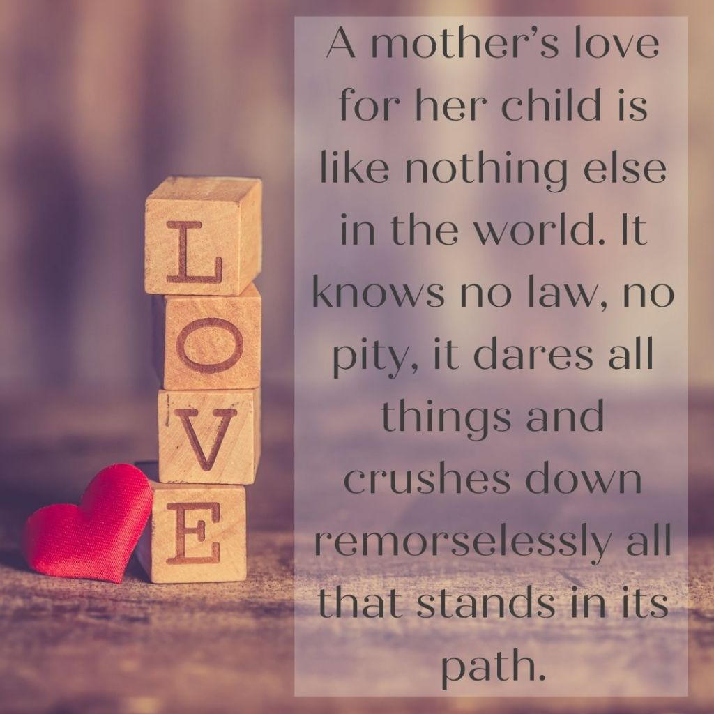 A-mothers-love-for-her-child-is-like-nothing-else-in-the-world.-It-knows-no-law-no-pity-it-dares-all-things-and-crushes-down-remorselessly-all-that-stands-in-its-path._-Agatha-Christie.jpg